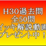 H30過去問・全50問イッキ解説動画プレゼント中!